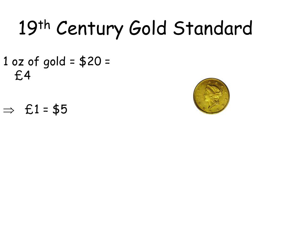 19 th Century Gold Standard 1 oz of gold = $20 = £4  £1 = $5