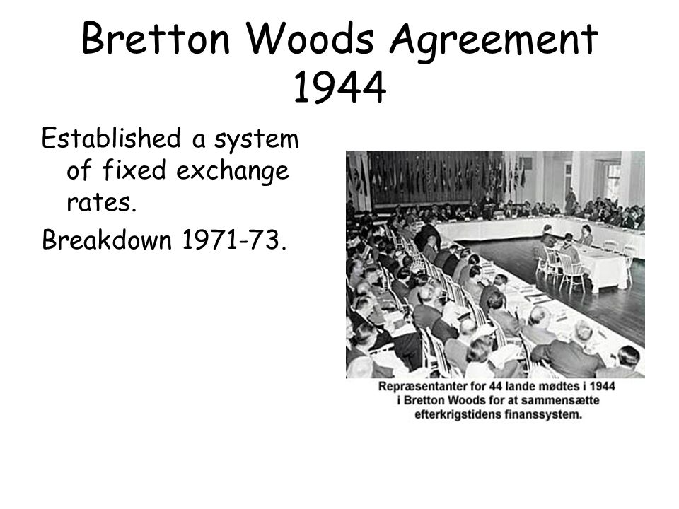 Bretton Woods Agreement 1944 Established a system of fixed exchange rates. Breakdown