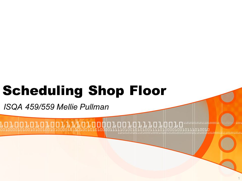 1 ISQA 459/559 Mellie Pullman Scheduling Shop Floor