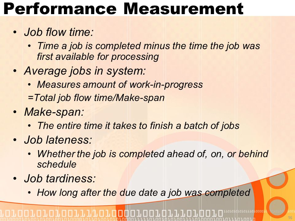 16 Performance Measurement Job flow time: Time a job is completed minus the time the job was first available for processing Average jobs in system: Measures amount of work-in-progress =Total job flow time/Make-span Make-span: The entire time it takes to finish a batch of jobs Job lateness: Whether the job is completed ahead of, on, or behind schedule Job tardiness: How long after the due date a job was completed
