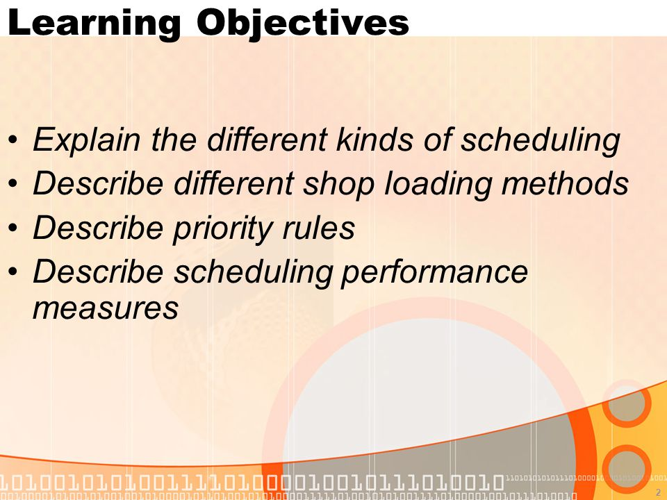 2 Learning Objectives Explain the different kinds of scheduling Describe different shop loading methods Describe priority rules Describe scheduling performance measures
