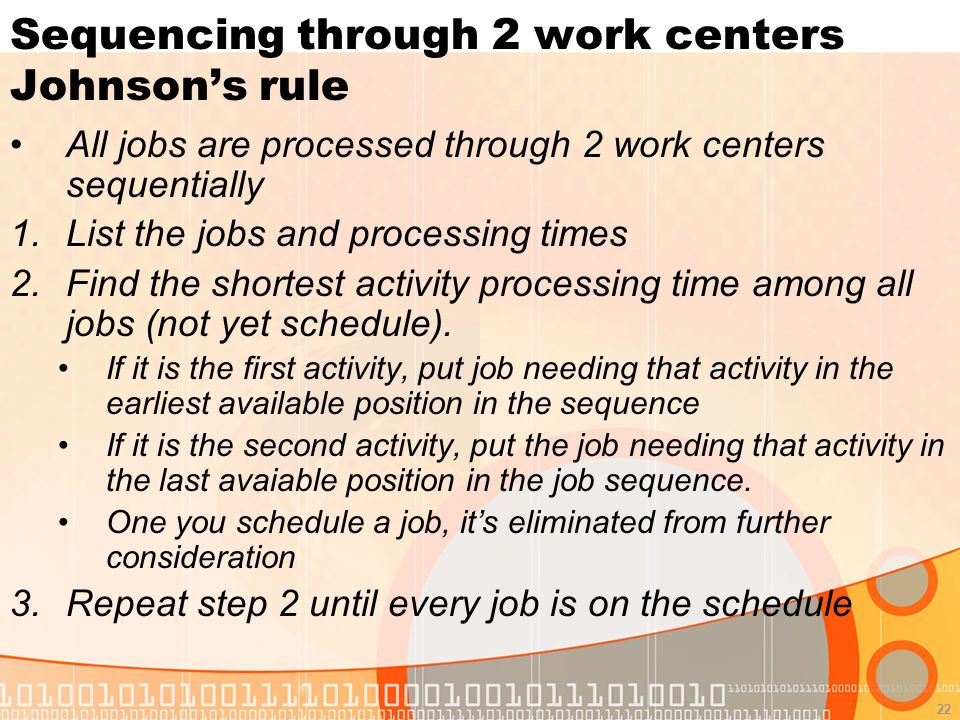 22 Sequencing through 2 work centers Johnson's rule All jobs are processed through 2 work centers sequentially 1.List the jobs and processing times 2.Find the shortest activity processing time among all jobs (not yet schedule).