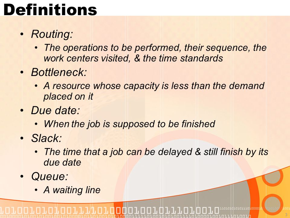 3 Definitions Routing: The operations to be performed, their sequence, the work centers visited, & the time standards Bottleneck: A resource whose capacity is less than the demand placed on it Due date: When the job is supposed to be finished Slack: The time that a job can be delayed & still finish by its due date Queue: A waiting line