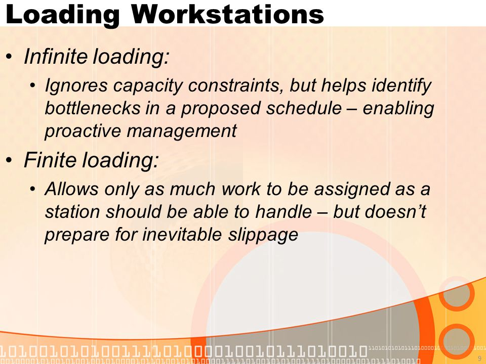 9 Loading Workstations Infinite loading: Ignores capacity constraints, but helps identify bottlenecks in a proposed schedule – enabling proactive management Finite loading: Allows only as much work to be assigned as a station should be able to handle – but doesn't prepare for inevitable slippage