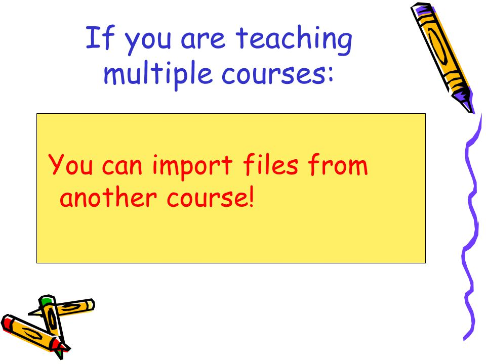 If you are teaching multiple courses: You can import files from another course!