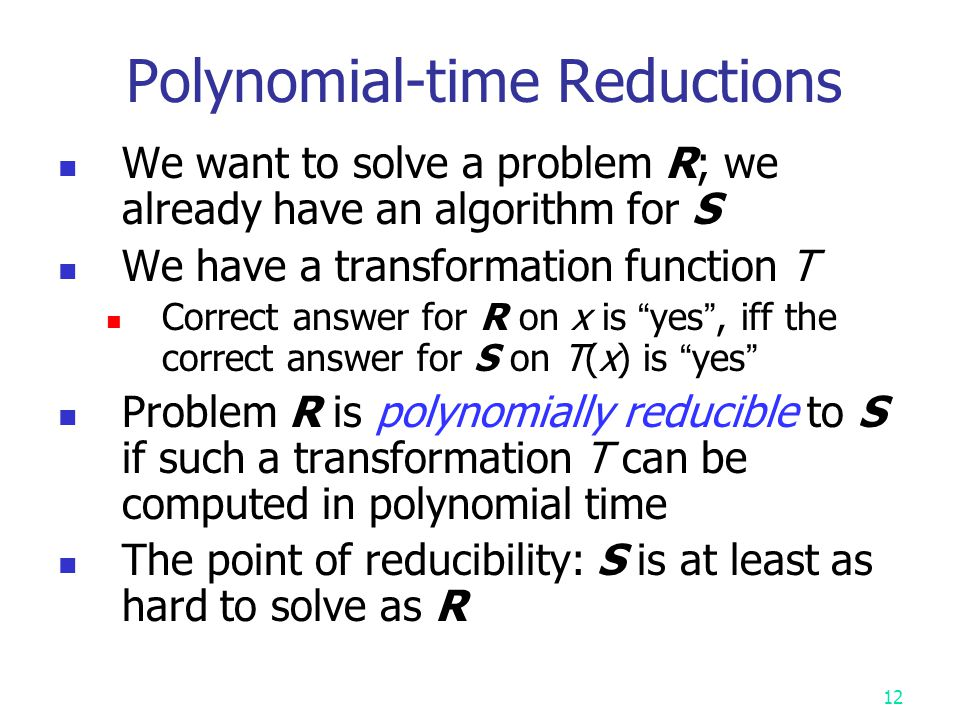 11 Problem Reduction Problem A reduces to problem B (A  B) iff A can be solved by using any algorithm which solves B.