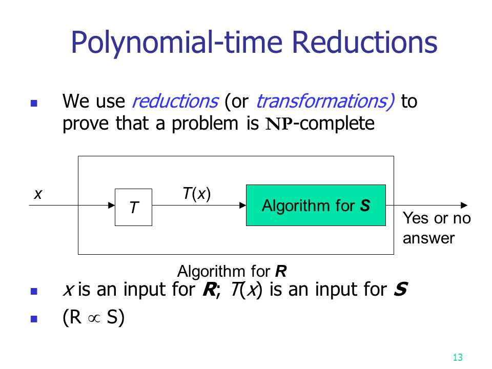 12 Polynomial-time Reductions We want to solve a problem R; we already have an algorithm for S We have a transformation function T Correct answer for R on x is yes , iff the correct answer for S on T(x) is yes Problem R is polynomially reducible to S if such a transformation T can be computed in polynomial time The point of reducibility: S is at least as hard to solve as R