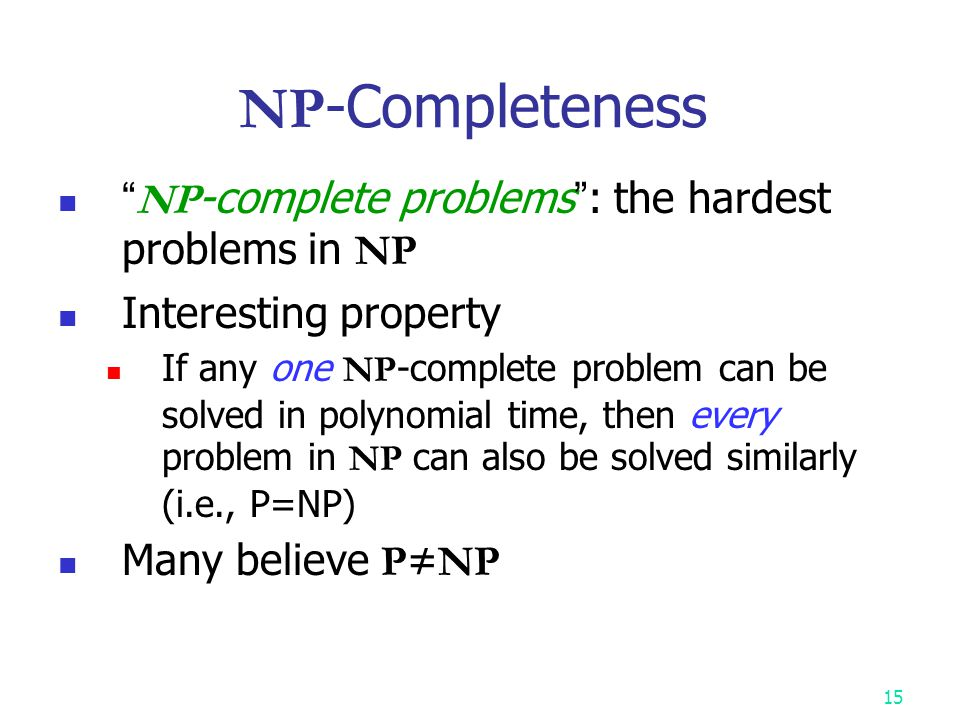 14 NPC and NP-hard A problem A is NP-hard if every NP problem reduces to A.