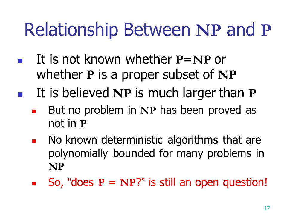 16 Importance of NP -Completeness NP -complete problems: considered intractable Important for algorithm designers & engineers Suppose you have a problem to solve Your colleagues have spent a lot of time to solve it exactly but in vain See whether you can prove that it is NP -complete If yes, then spend your time developing an approximation (heuristic) algorithm Many natural problems can be NP -complete