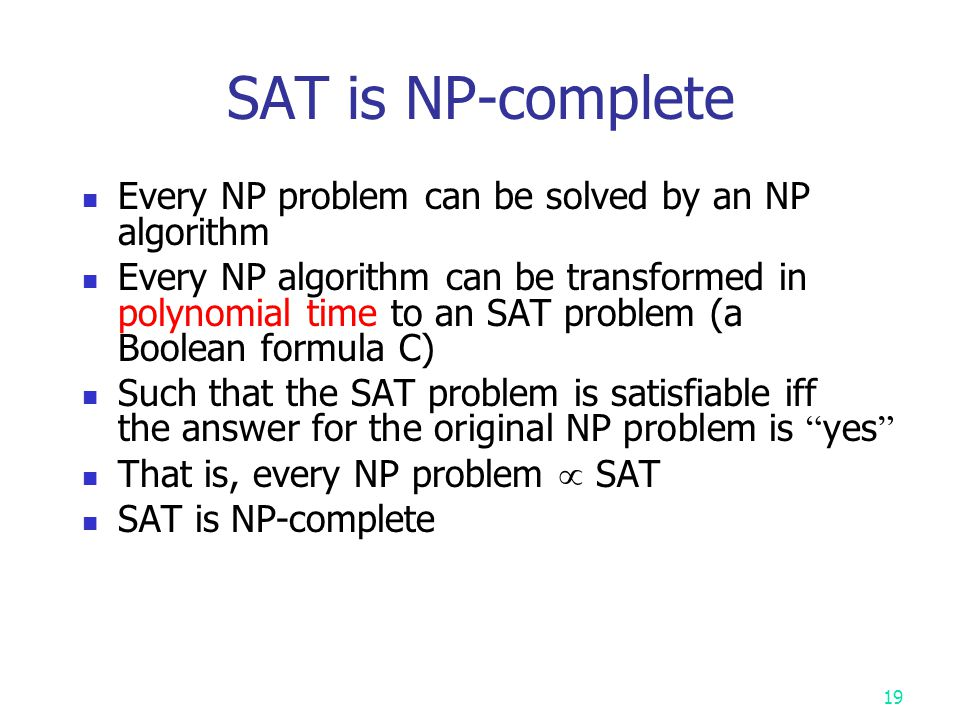 18 Cook ' s theorem (1971) NP = P iff SAT  P the satisfiability problem SAT ( the satisfiability problem ) is NP-complete It is the first NP-complete problem Every NP problem reduces to SAT