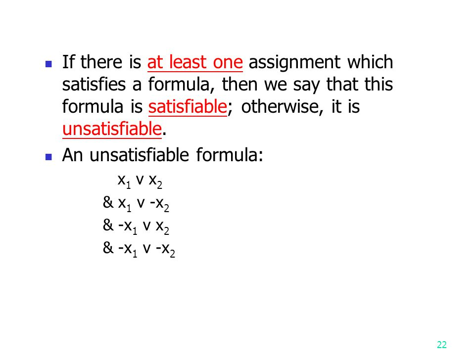 21 The Satisfiability Problem The satisfiability problem A logical formula: x 1 v x 2 v x 3 & - x 1 & - x 2 the assignment : x 1 ← F, x 2 ← F, x 3 ← T will make the above formula true.