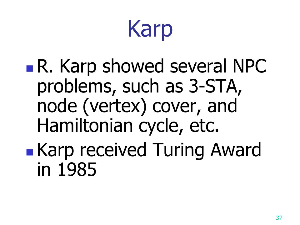 36 Cook Cook showed the first NPC problem: SAT Cook received Turing Award in 1982.