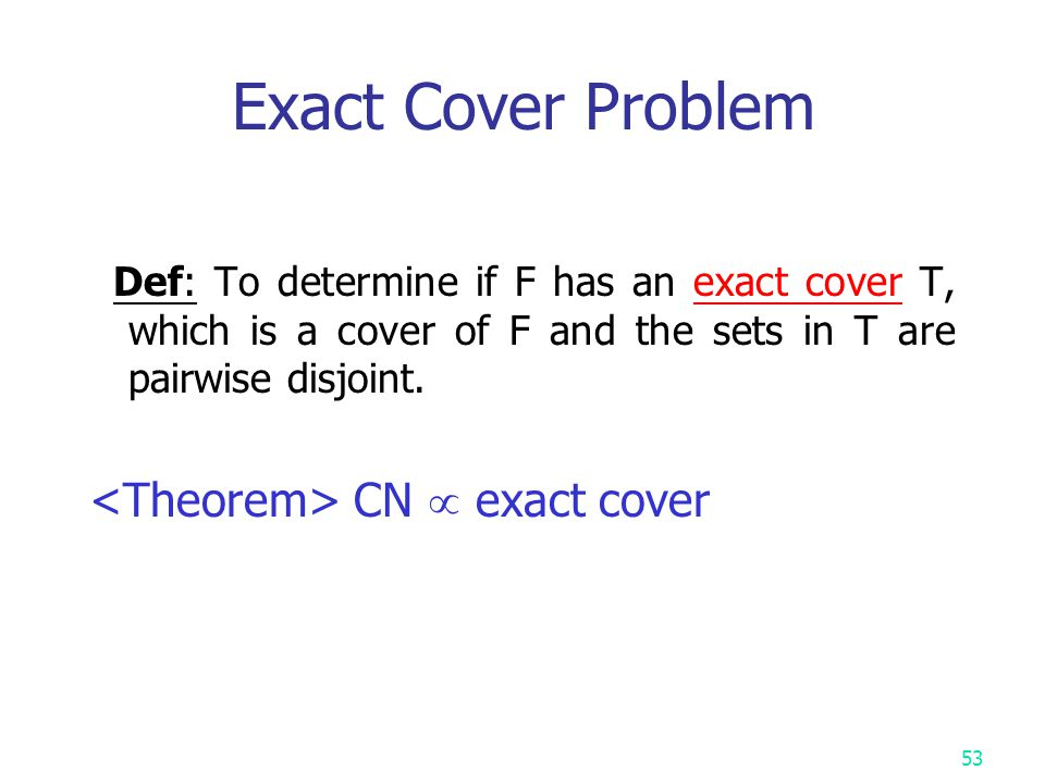 52 Set Cover Decision Problem Def: F = { S 1, S 2, …, S k } S i = { u 1, u 2, …, u n } T is a set cover of F if T  F and S i = S i The set cover decision problem is to determine if F has a cover T containing no more than c sets.