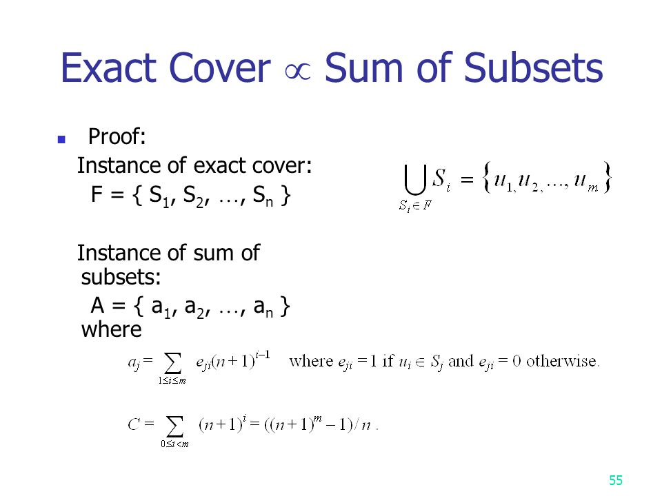 54 Sum of Subsets Problem Def: A set of positive numbers A = { a 1, a 2, …, a n } a constant C Determine if  A  A  a i = C e.g.