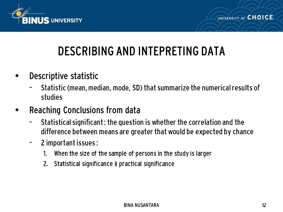 BINA NUSANTARA12 DESCRIBING AND INTEPRETING DATA Descriptive statistic – Statistic (mean, median, mode, SD) that summarize the numerical results of studies Reaching Conclusions from data – Statistical significant : the question is whether the correlation and the difference between means are greater that would be expected by chance – 2 important issues : 1.