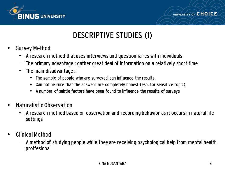 BINA NUSANTARA8 DESCRIPTIVE STUDIES (1) Survey Method – A research method that uses interviews and questionnaires with individuals – The primary advantage : gather great deal of information on a relatively short time – The main disadvantage : The sample of people who are surveyed can influence the results Can not be sure that the answers are completely honest (esp.