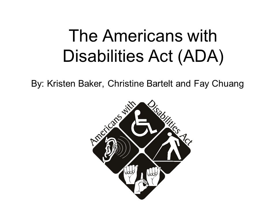 The Americans with Disabilities Act (ADA) By: Kristen Baker, Christine Bartelt and Fay Chuang