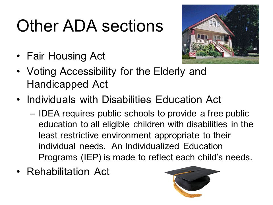 Other ADA sections Fair Housing Act Voting Accessibility for the Elderly and Handicapped Act Individuals with Disabilities Education Act –IDEA requires public schools to provide a free public education to all eligible children with disabilities in the least restrictive environment appropriate to their individual needs.