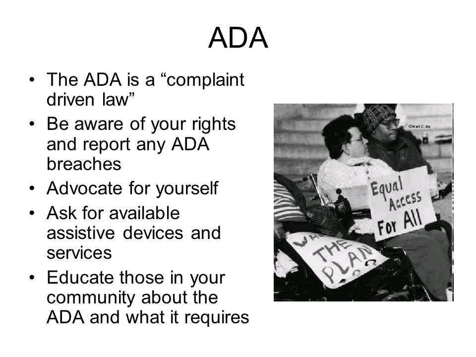 ADA The ADA is a complaint driven law Be aware of your rights and report any ADA breaches Advocate for yourself Ask for available assistive devices and services Educate those in your community about the ADA and what it requires