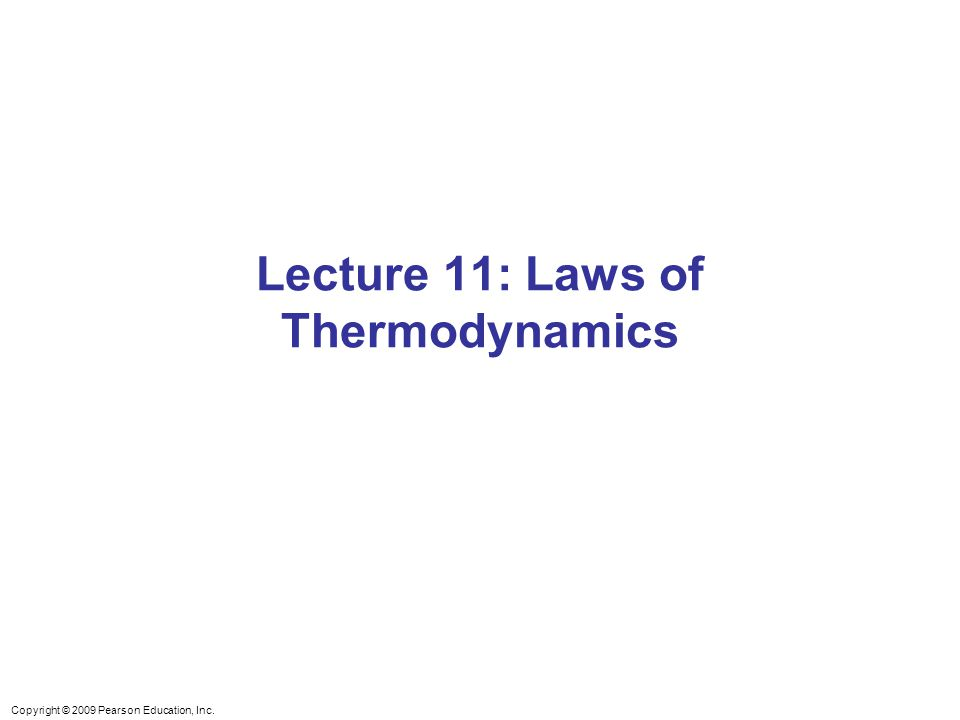 Copyright © 2009 Pearson Education, Inc. Lecture 11: Laws of Thermodynamics