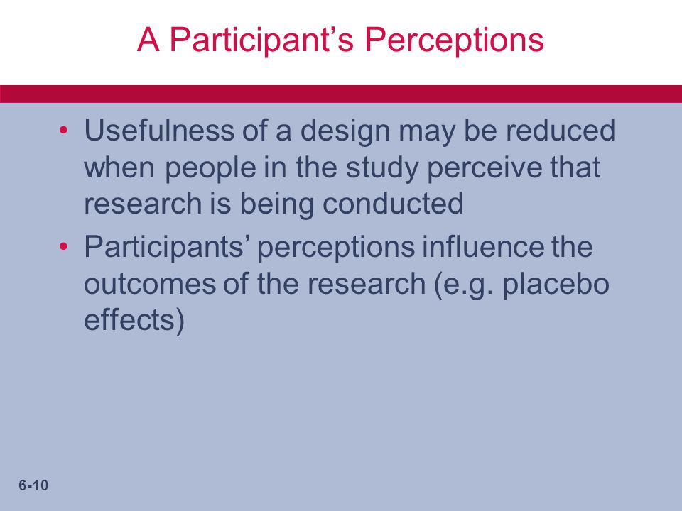 6-10 A Participant's Perceptions Usefulness of a design may be reduced when people in the study perceive that research is being conducted Participants' perceptions influence the outcomes of the research (e.g.