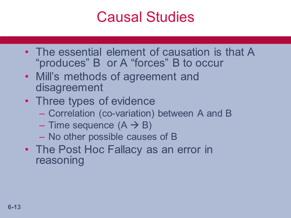 6-13 Causal Studies The essential element of causation is that A produces B or A forces B to occur Mill's methods of agreement and disagreement Three types of evidence –Correlation (co-variation) between A and B –Time sequence (A  B) –No other possible causes of B The Post Hoc Fallacy as an error in reasoning