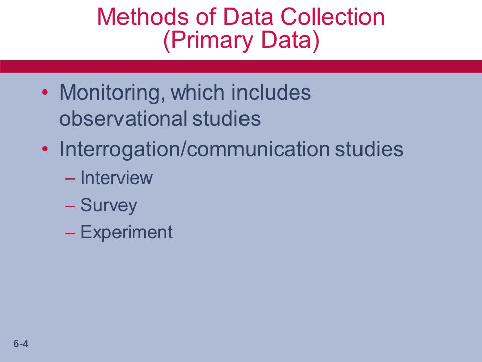 6-4 Methods of Data Collection (Primary Data) Monitoring, which includes observational studies Interrogation/communication studies –Interview –Survey –Experiment