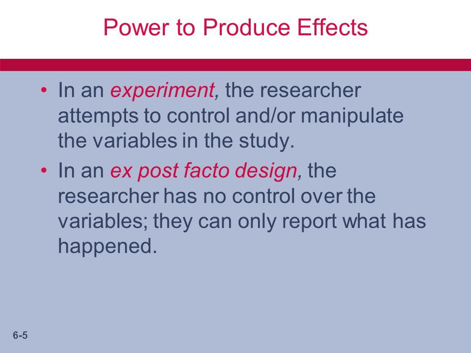 6-5 Power to Produce Effects In an experiment, the researcher attempts to control and/or manipulate the variables in the study.