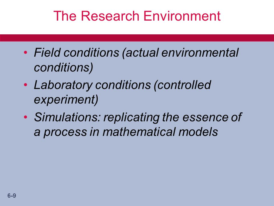 6-9 The Research Environment Field conditions (actual environmental conditions) Laboratory conditions (controlled experiment) Simulations: replicating the essence of a process in mathematical models