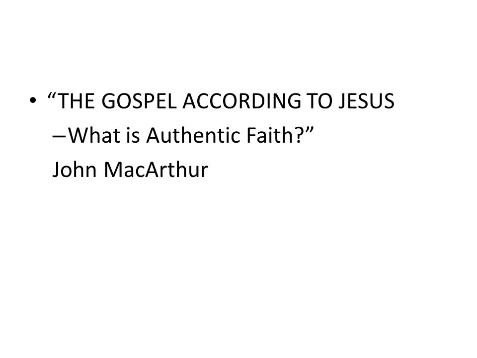 THE GOSPEL ACCORDING TO JESUS – What is Authentic Faith John MacArthur