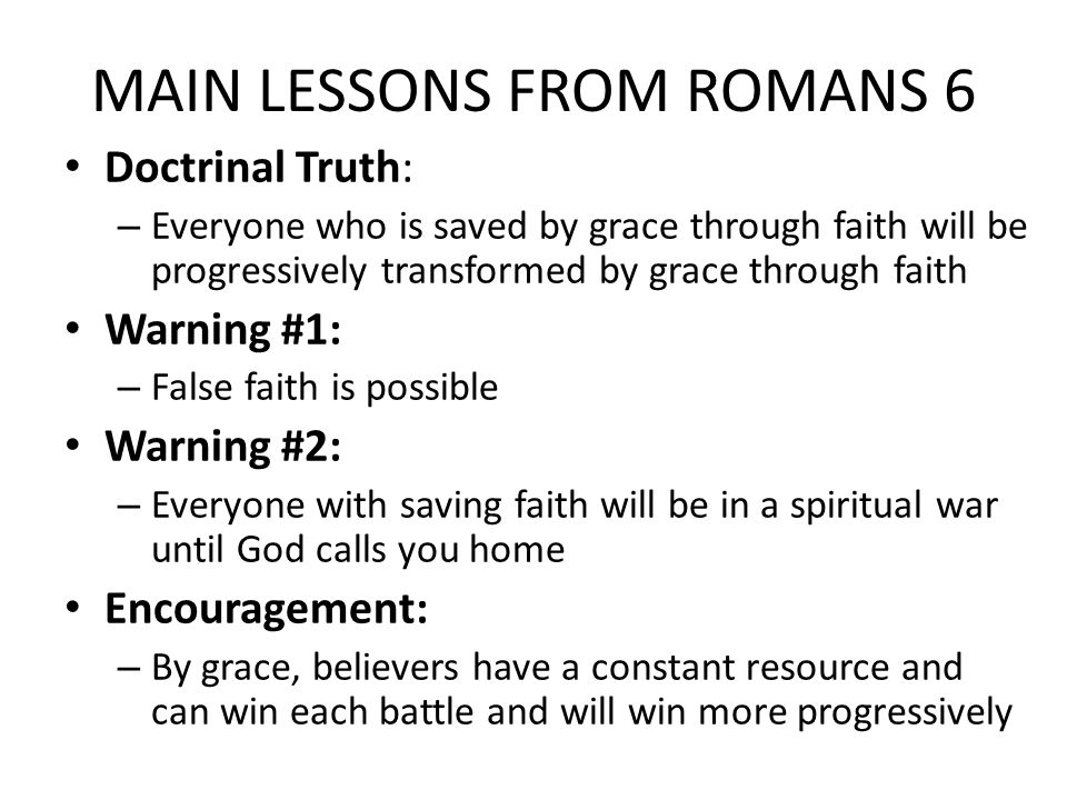MAIN LESSONS FROM ROMANS 6 Doctrinal Truth: – Everyone who is saved by grace through faith will be progressively transformed by grace through faith Warning #1: – False faith is possible Warning #2: – Everyone with saving faith will be in a spiritual war until God calls you home Encouragement: – By grace, believers have a constant resource and can win each battle and will win more progressively