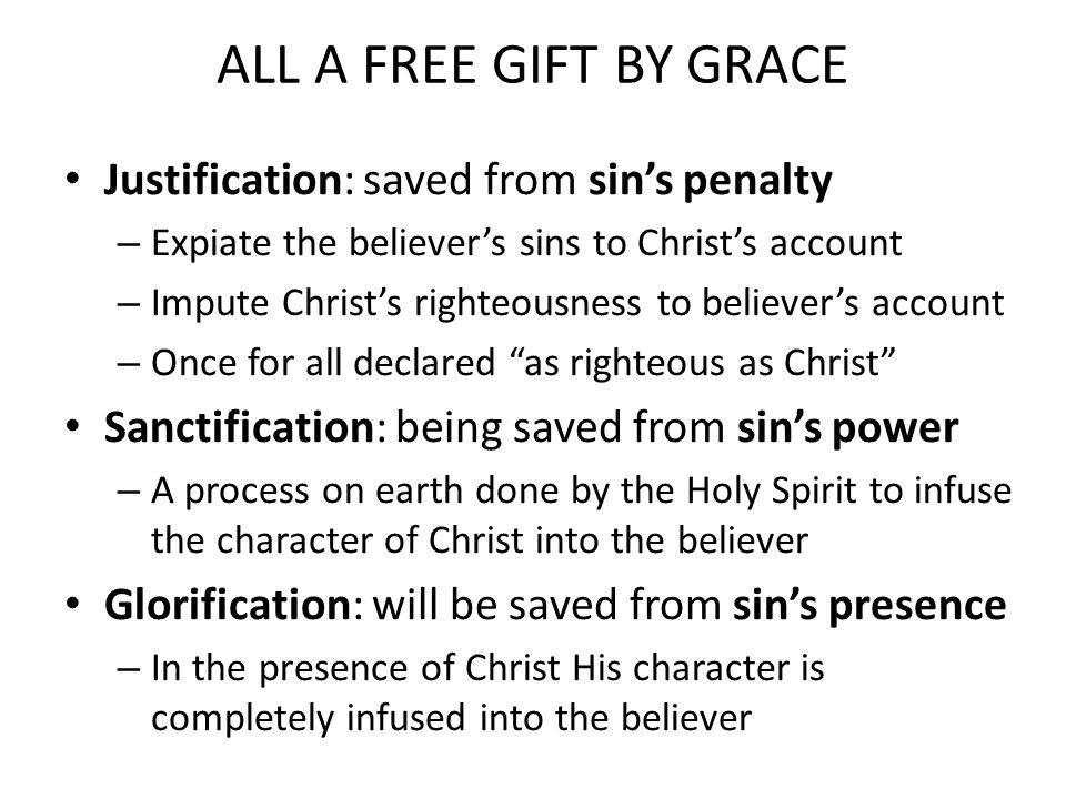 ALL A FREE GIFT BY GRACE Justification: saved from sin's penalty – Expiate the believer's sins to Christ's account – Impute Christ's righteousness to believer's account – Once for all declared as righteous as Christ Sanctification: being saved from sin's power – A process on earth done by the Holy Spirit to infuse the character of Christ into the believer Glorification: will be saved from sin's presence – In the presence of Christ His character is completely infused into the believer