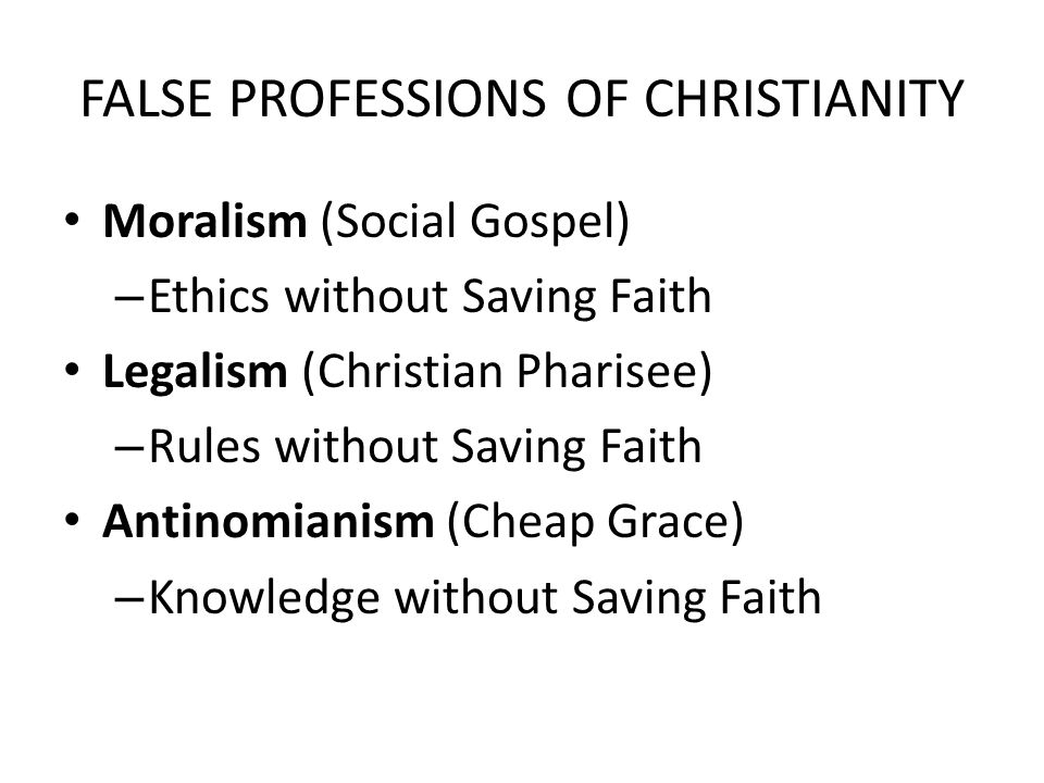 FALSE PROFESSIONS OF CHRISTIANITY Moralism (Social Gospel) – Ethics without Saving Faith Legalism (Christian Pharisee) – Rules without Saving Faith Antinomianism (Cheap Grace) – Knowledge without Saving Faith
