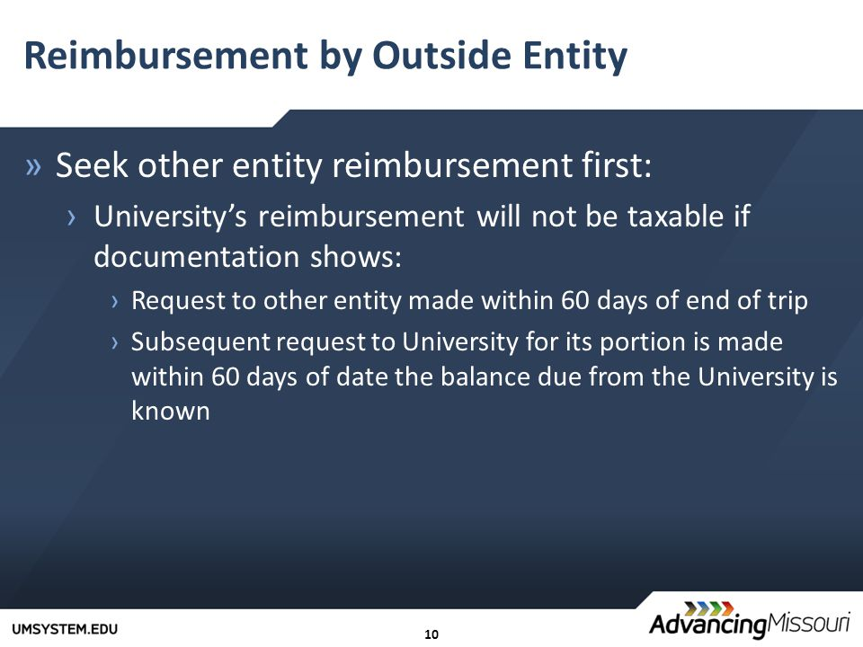 10 Reimbursement by Outside Entity »Seek other entity reimbursement first: › University's reimbursement will not be taxable if documentation shows: ›Request to other entity made within 60 days of end of trip ›Subsequent request to University for its portion is made within 60 days of date the balance due from the University is known
