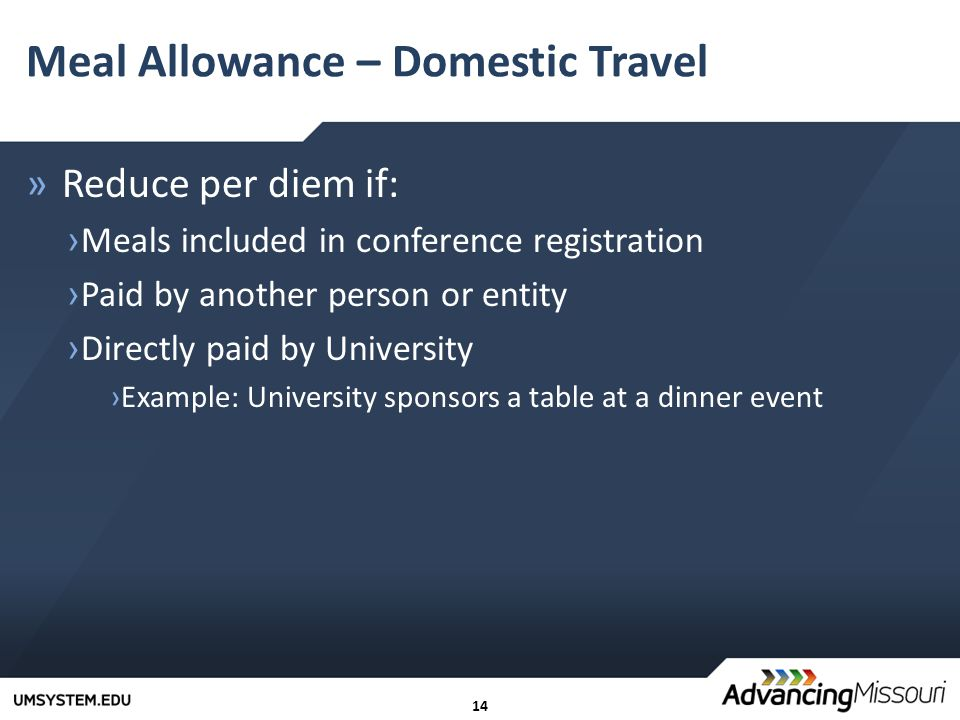 14 Meal Allowance – Domestic Travel »Reduce per diem if: › Meals included in conference registration › Paid by another person or entity › Directly paid by University ›Example: University sponsors a table at a dinner event
