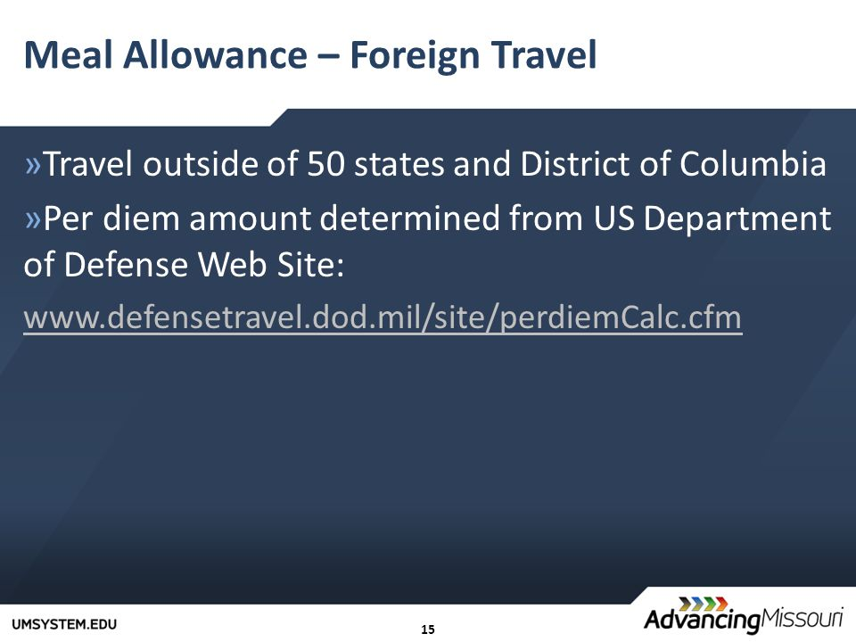 15 Meal Allowance – Foreign Travel »Travel outside of 50 states and District of Columbia »Per diem amount determined from US Department of Defense Web Site: