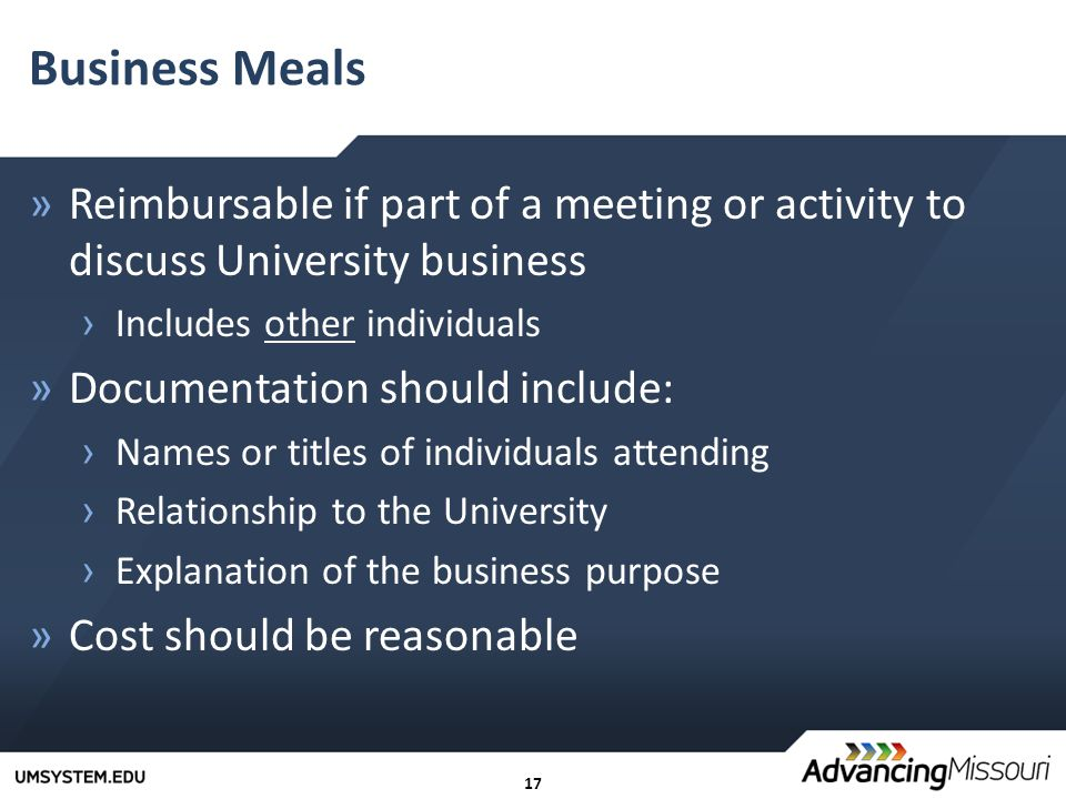 17 Business Meals »Reimbursable if part of a meeting or activity to discuss University business › Includes other individuals »Documentation should include: › Names or titles of individuals attending › Relationship to the University › Explanation of the business purpose »Cost should be reasonable