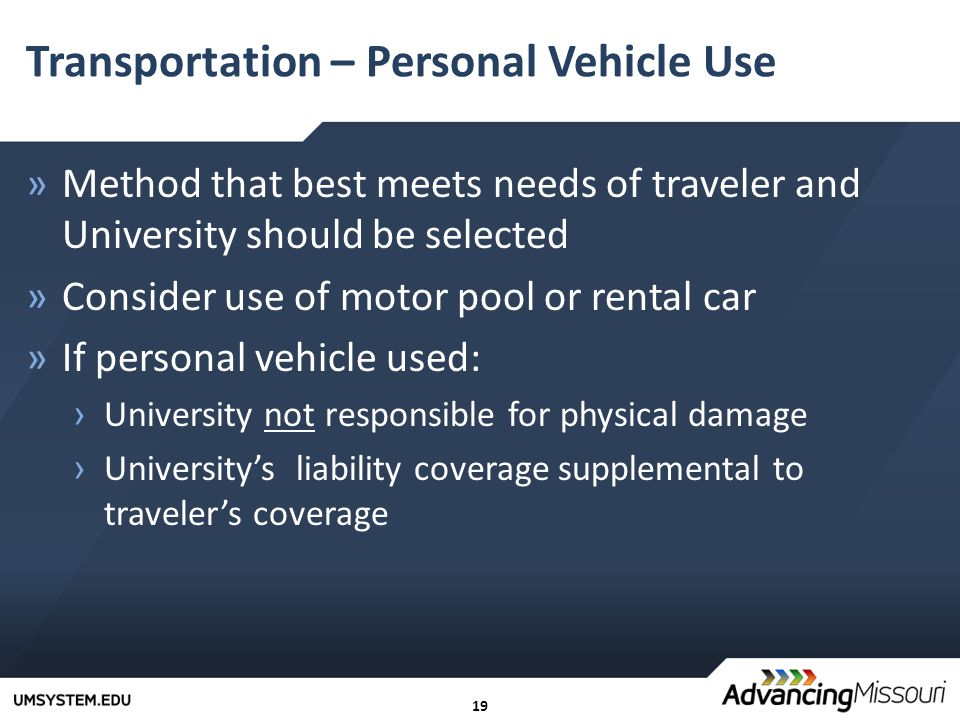 19 Transportation – Personal Vehicle Use »Method that best meets needs of traveler and University should be selected »Consider use of motor pool or rental car »If personal vehicle used: › University not responsible for physical damage › University's liability coverage supplemental to traveler's coverage