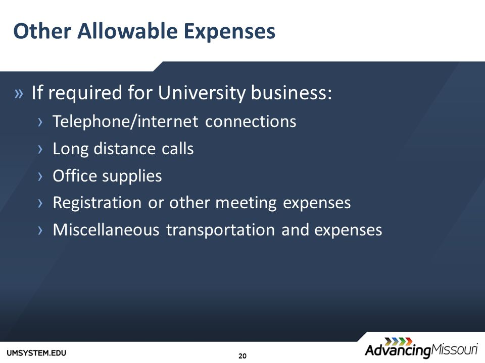 20 Other Allowable Expenses »If required for University business: › Telephone/internet connections › Long distance calls › Office supplies › Registration or other meeting expenses › Miscellaneous transportation and expenses