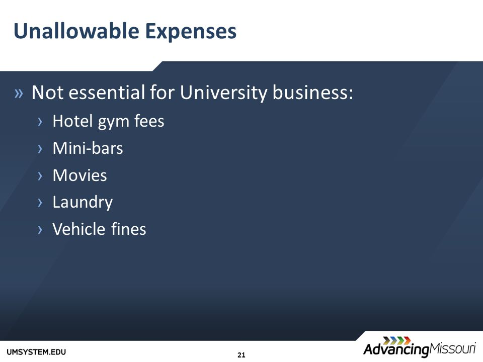21 Unallowable Expenses »Not essential for University business: › Hotel gym fees › Mini-bars › Movies › Laundry › Vehicle fines