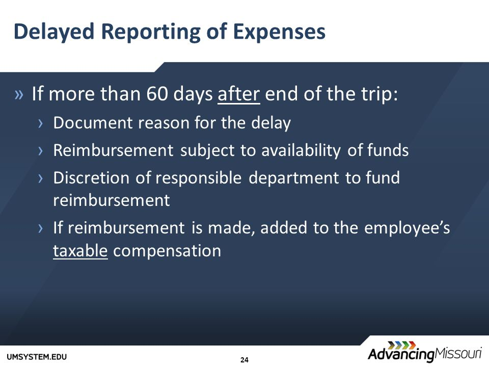 24 Delayed Reporting of Expenses »If more than 60 days after end of the trip: › Document reason for the delay › Reimbursement subject to availability of funds › Discretion of responsible department to fund reimbursement › If reimbursement is made, added to the employee's taxable compensation