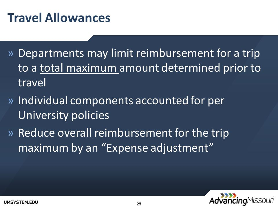 25 Travel Allowances »Departments may limit reimbursement for a trip to a total maximum amount determined prior to travel »Individual components accounted for per University policies »Reduce overall reimbursement for the trip maximum by an Expense adjustment