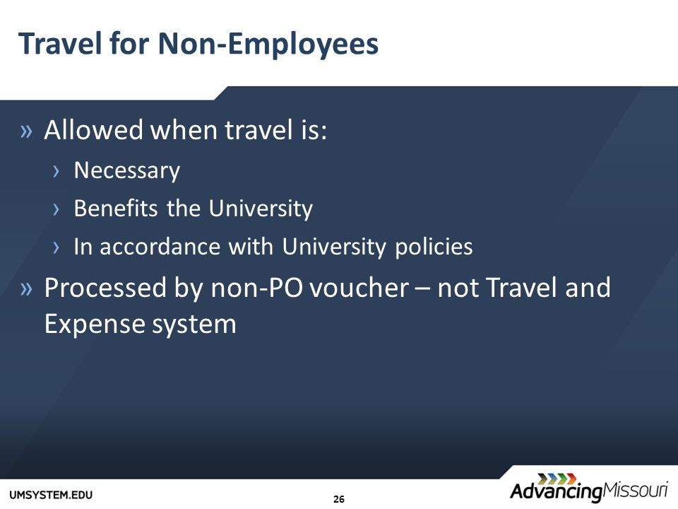 26 Travel for Non-Employees »Allowed when travel is: › Necessary › Benefits the University › In accordance with University policies »Processed by non-PO voucher – not Travel and Expense system