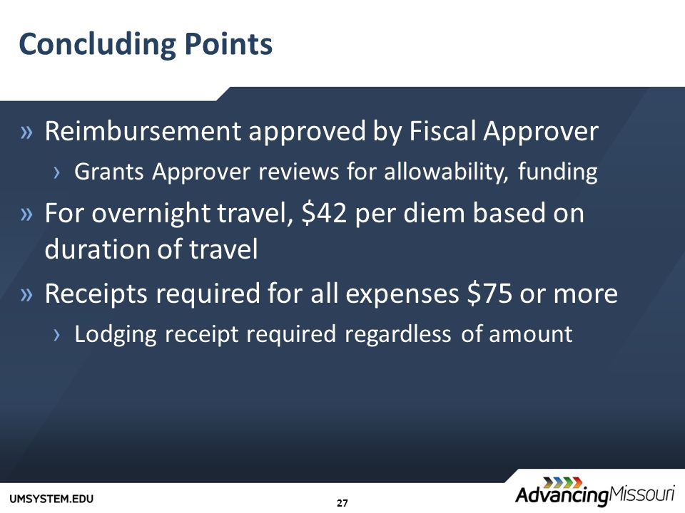 27 Concluding Points »Reimbursement approved by Fiscal Approver › Grants Approver reviews for allowability, funding »For overnight travel, $42 per diem based on duration of travel »Receipts required for all expenses $75 or more › Lodging receipt required regardless of amount