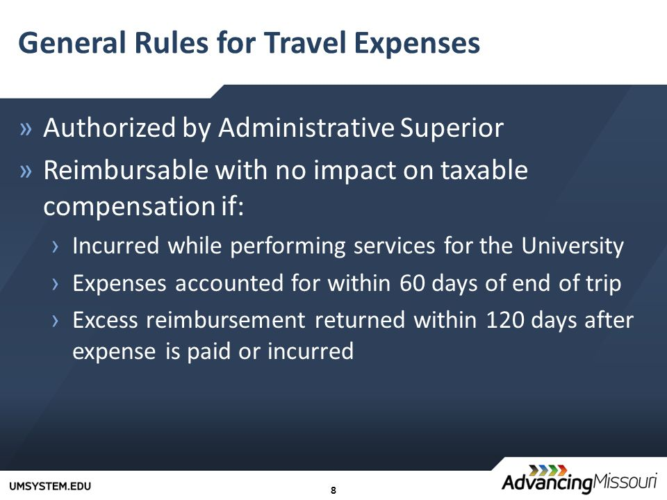 8 General Rules for Travel Expenses »Authorized by Administrative Superior »Reimbursable with no impact on taxable compensation if: › Incurred while performing services for the University › Expenses accounted for within 60 days of end of trip › Excess reimbursement returned within 120 days after expense is paid or incurred