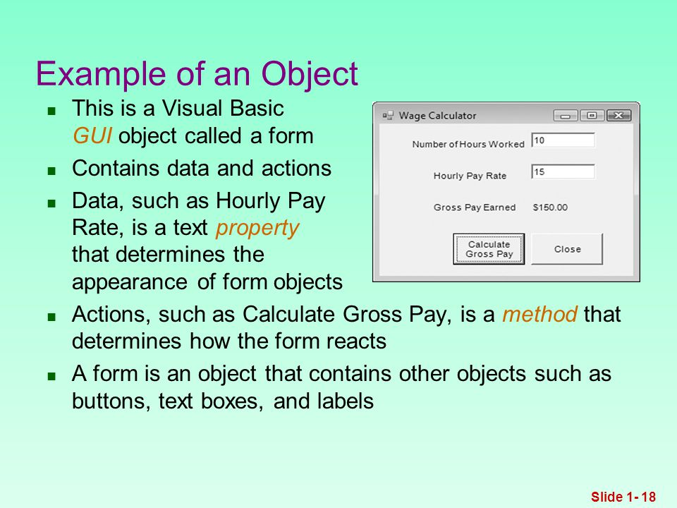 Example of an Object This is a Visual Basic GUI object called a form Contains data and actions Data, such as Hourly Pay Rate, is a text property that determines the appearance of form objects Actions, such as Calculate Gross Pay, is a method that determines how the form reacts A form is an object that contains other objects such as buttons, text boxes, and labels Slide 1- 18