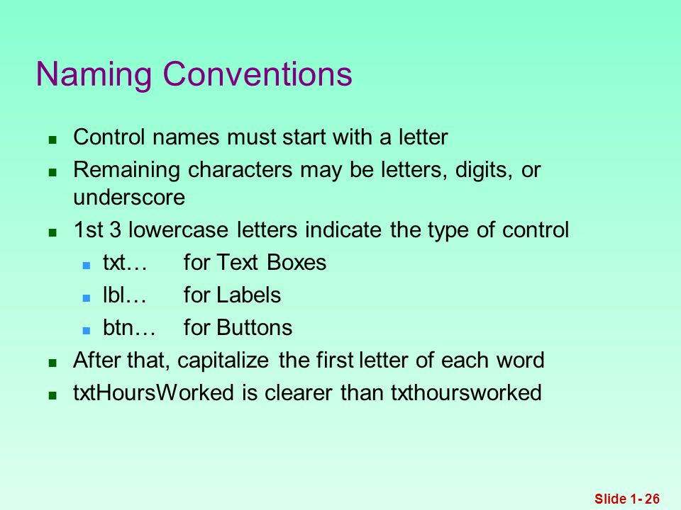 Control names must start with a letter Remaining characters may be letters, digits, or underscore 1st 3 lowercase letters indicate the type of control txt…for Text Boxes lbl…for Labels btn…for Buttons After that, capitalize the first letter of each word txtHoursWorked is clearer than txthoursworked Naming Conventions Slide 1- 26