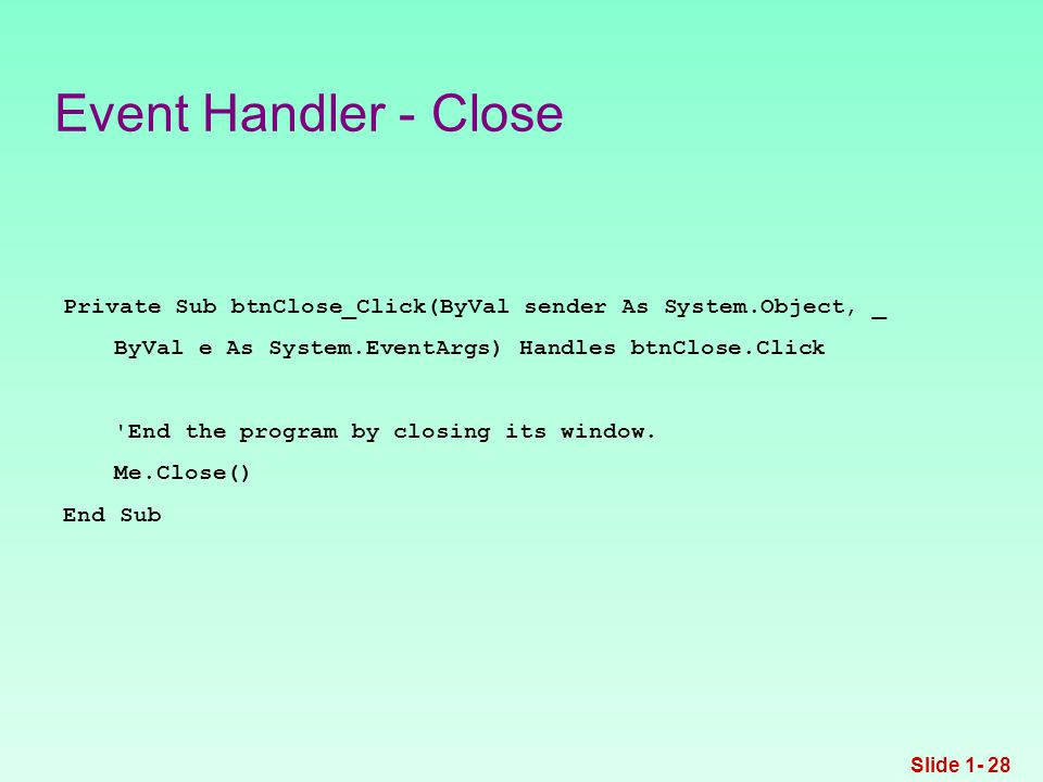 Event Handler - Close Private Sub btnClose_Click(ByVal sender As System.Object, _ ByVal e As System.EventArgs) Handles btnClose.Click End the program by closing its window.