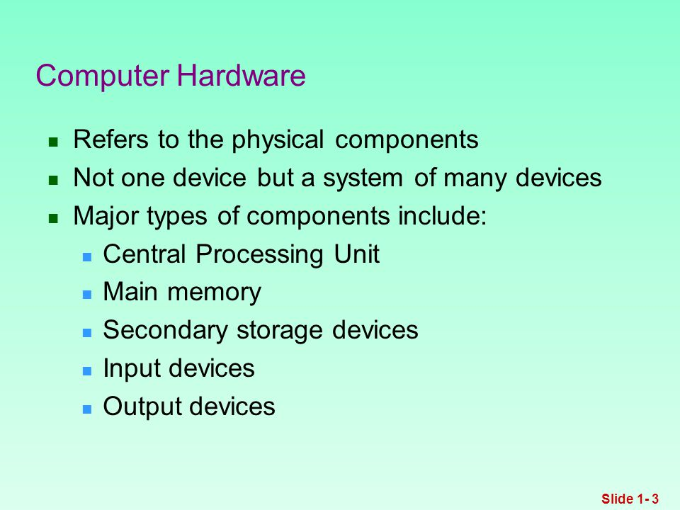 Refers to the physical components Not one device but a system of many devices Major types of components include: Central Processing Unit Main memory Secondary storage devices Input devices Output devices Computer Hardware Slide 1- 3