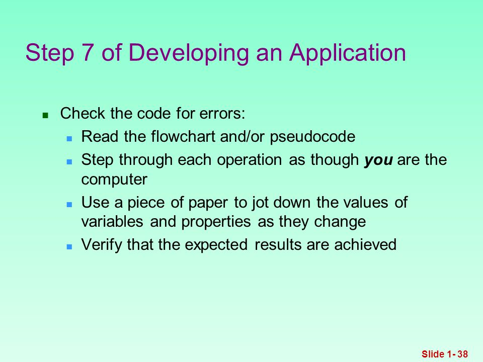 Check the code for errors: Read the flowchart and/or pseudocode Step through each operation as though you are the computer Use a piece of paper to jot down the values of variables and properties as they change Verify that the expected results are achieved Step 7 of Developing an Application Slide 1- 38